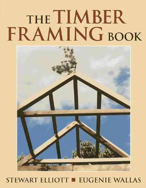 The Timber Framing Book By Elliott, Stewart/ Wallas, Eugenie/ Foss, Linda (ILT)/ Foss, Jeremy (PHT)/ Hillner, Randy (PHT)